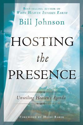 Hosting the Presence: Unveiling Heaven's Agenda - Johnson, Bill, Pastor, and Baker, Heidi (Foreword by)