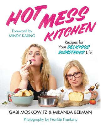 Hot Mess Kitchen: Recipes for Your Delicious Disastrous Life - Moskowitz, Gabi, and Berman, Miranda, and Kaling, Mindy (Foreword by)