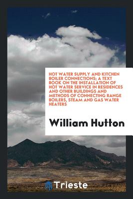 Hot Water Supply and Kitchen Boiler Connections; A Text Book on the Installation of Hot Water Service in Residences and Other Buildings and Methods of Connecting Range Boilers, Steam and Gas Water Heaters - Hutton, William