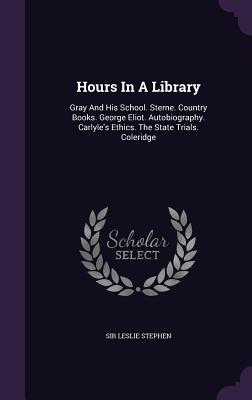 Hours in a Library: Gray and His School. Sterne. Country Books. George Eliot. Autobiography. Carlyle's Ethics. the State Trials. Coleridge - Stephen, Sir Leslie