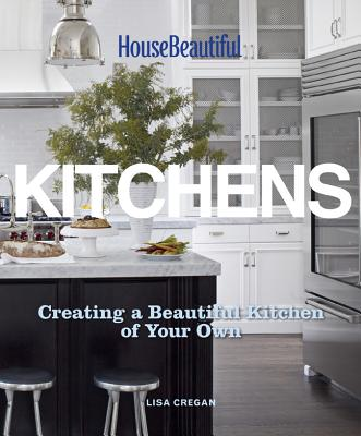 House Beautiful Kitchens: Creating a Beautiful Kitchen of Your Own - Cregan, Lisa