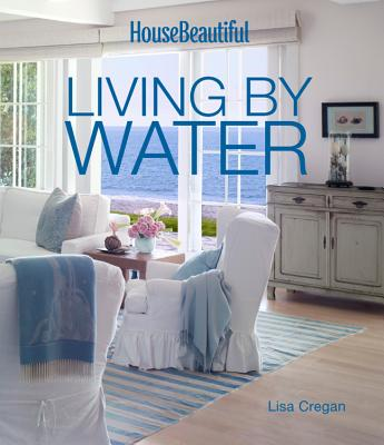 House Beautiful Living by Water - Cregan, Lisa, and House Beautiful