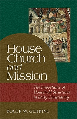 House Church and Mission: The Importance of Household Structures in Early Christianity - Gehring, Roger W