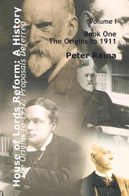 House of Lords Reform: A History: Volume 1. the Origins to 1937: Proposals Deferred- Book One: The Origins to 1911- Book Two: 1911-1937 - Raina, Peter