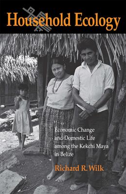 Household Ecology: Economic Change and Domestic Life Among the Kekchi Maya in Belize - Wilk, Richard R