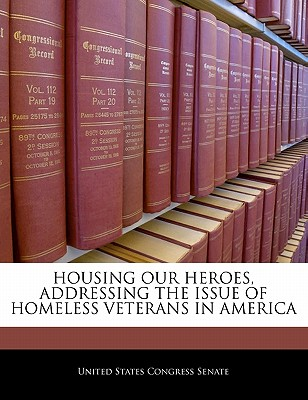Housing Our Heroes, Addressing the Issue of Homeless Veterans in America - United States Congress Senate (Creator)