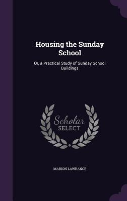 Housing the Sunday School: Or, a Practical Study of Sunday School Buildings - Lawrance, Marion