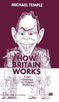 How Britain Works: From Ideology to Output Politics - Temple, M
