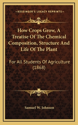 How Crops Grow, a Treatise of the Chemical Composition, Structure and Life of the Plant: For All Students of Agriculture (1868) - Johnson, Samuel W