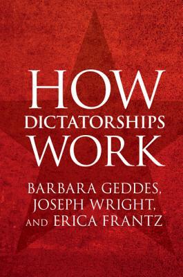 How Dictatorships Work - Geddes, Barbara, and Wright, Joseph, and Frantz, Erica