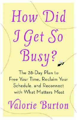 How Did I Get So Busy?: The 28-Day Plan to Free Your Time, Reclaim Your Schedule, and Reconnect with What Matters Most - Burton, Valorie