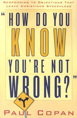 How Do You Know You're Not Wrong?: Responding to Objections That Leave Christians Speechless - Copan, Paul, Ph.D.