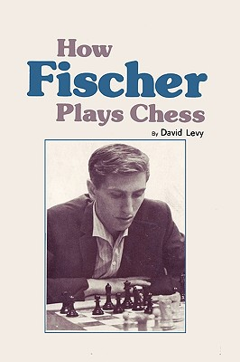 How Fischer Plays Chess - Levy, David N.L.