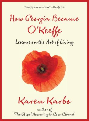 How Georgia Became O'Keeffe: Lessons on the Art of Living - Karbo, Karen