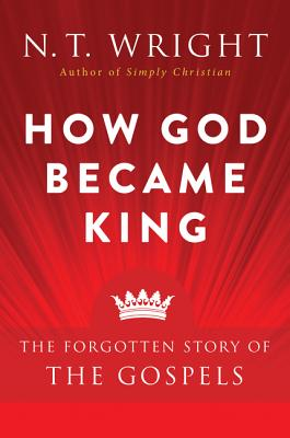 How God Became King: The Forgotten Story of the Gospels - Wright, N T
