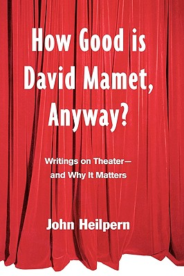 How Good Is David Mamet, Anyway?: Writings on Theater--And Why It Matters - Heilpern, John