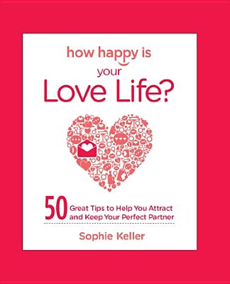 How Happy Is Your Love Life?: 50 Great Tips to Help You Attract and Keep Your Perfect Partner - Keller, Sophie