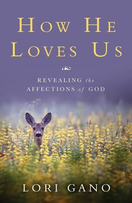 How He Loves Us: Revealing the Affections of God - Gano, Lori