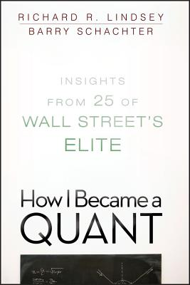 How I Became a Quant: Insights from 25 of Wall Street's Elite - Lindsey, Richard R (Editor), and Schachter, Barry (Editor)