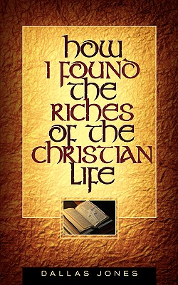 How I Found the Riches of the Christian Life - Jones, Dallas