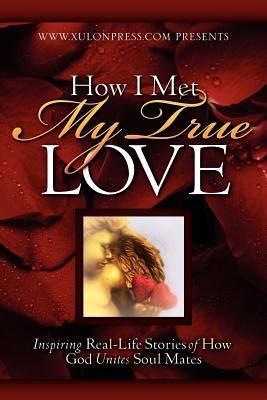 How I Met My True Love: Inspiring Real-Life Stories of How God Unites Soul Mates - WWW Xulonpress Com