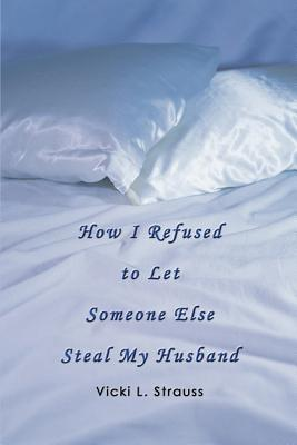 How I Refused to Let Someone Else Steal My Husband - Strauss, Vicki L