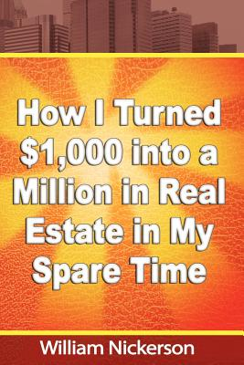 How I Turned $1,000 Into a Million in Real Estate in My Spare Time - Nickerson, William
