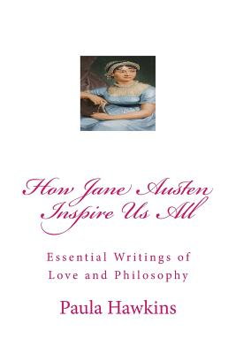 How Jane Austen Inspire Us All: Essential Writings of Love and Philosophy - Hawkins, Paula