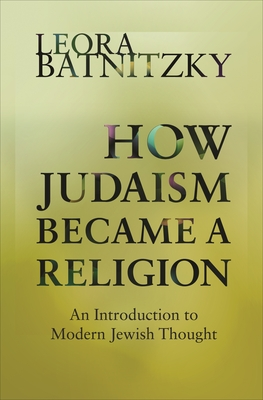 How Judaism Became a Religion: An Introduction to Modern Jewish Thought - Batnitzky, Leora