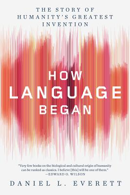 How Language Began: The Story of Humanity's Greatest Invention - Everett, Daniel L