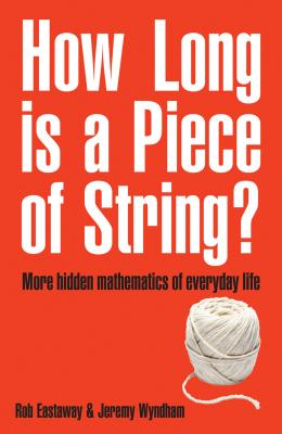 How Long Is a Piece of String?: More Hidden Mathematics of Everyday Life - Eastaway, Rob