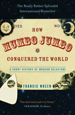 How Mumbo-Jumbo Conquered the World: A Short History of Modern Delusions - Wheen, Francis