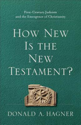 How New Is the New Testament?: First-Century Judaism and the Emergence of Christianity - Hagner, Donald A