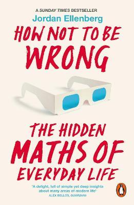 How Not to Be Wrong: The Hidden Maths of Everyday Life - Ellenberg, Jordan
