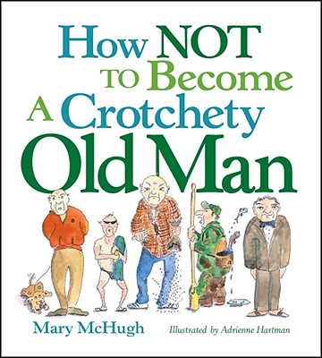 How Not to Become a Crotchety Old Man - McHugh, Mary
