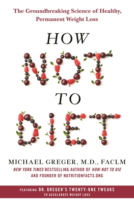How Not to Diet: The Groundbreaking Science of Healthy, Permanent Weight Loss - Greger, Michael