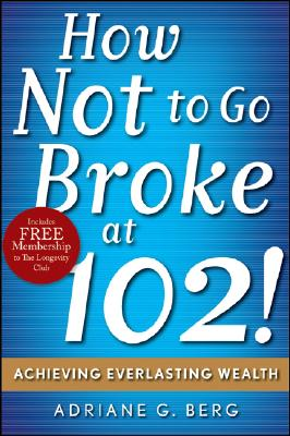 How Not to Go Broke at 102!: Achieving Everlasting Wealth - Berg, Adriane G