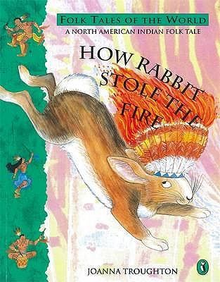 How Rabbit Stole the Fire: A North American Indian Folk Tale - Troughton, Joanna