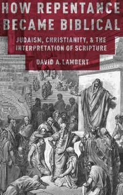 How Repentance Became Biblical: Judaism, Christianity, and the Interpretation of Scripture - Lambert, David A