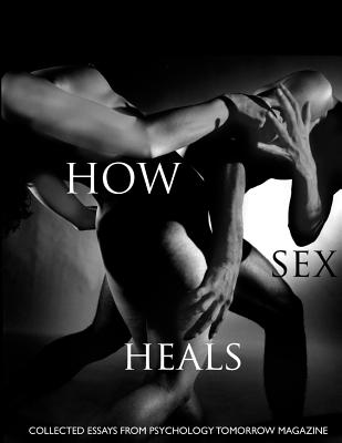 How Sex Heals: Collected Essays from Psychology Tomorrow Magazine - Fous Mtp, Galen, and McArthur Phd, Neil, and Peck, Ben