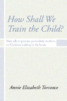 How Shall We Train the Child: Plain Talk to Parents, Particularly Mothers, on Christian Training in the Home - Torrance, Annie