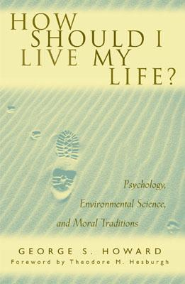 How Should I Live My Life?: Psychology, Environmental Science, and Moral Traditions - Howard, George S