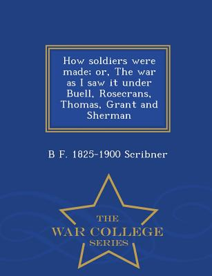 How Soldiers Were Made; Or, the War as I Saw It Under Buell, Rosecrans, Thomas, Grant and Sherman - War College Series - Scribner, B F 1825-1900