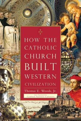 How the Catholic Church Built Western Civilization - Woods, Thomas E, and Canizares, Cardinal Antonio (Introduction by)