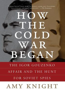 How the Cold War Began: The Igor Gouzenko Affair and the Hunt for Soviet Spies - Knight, Amy