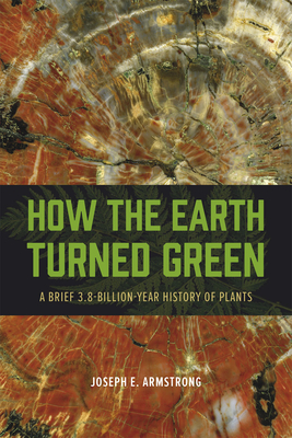 How the Earth Turned Green: A Brief 3.8-Billion-Year History of Plants - Armstrong, Joseph E