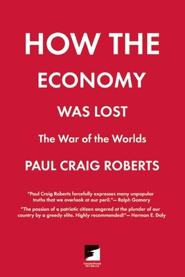 How the Economy Was Lost: The War of the Worlds - Roberts, Paul Craig