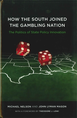 How the South Joined the Gambling Nation: The Politics of State Policy Innovation - Nelson, Michael, and Mason, John Lyman, and Lowi, Theodore J (Foreword by)