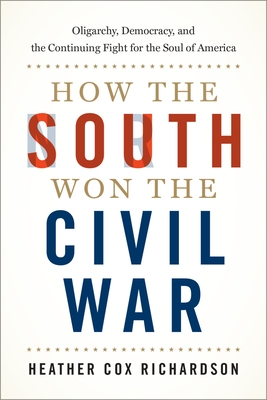 How the South Won the Civil War: Oligarchy, Democracy, and the Continuing Fight for the Soul of America - Richardson, Heather Cox