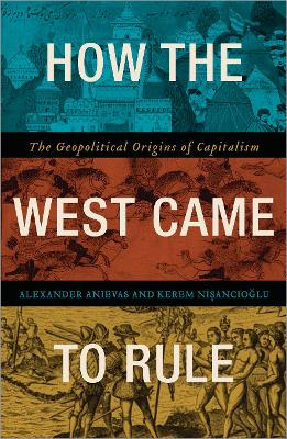 How the West Came to Rule: The Geopolitical Origins of Capitalism - Anievas, Alexander, and Nisancioglu, Kerem